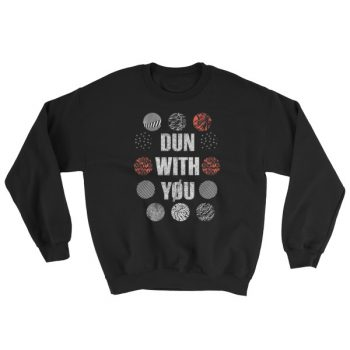 Dun with you Sweatshirt